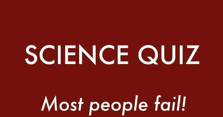 Science Quiz. Most people will fail.
